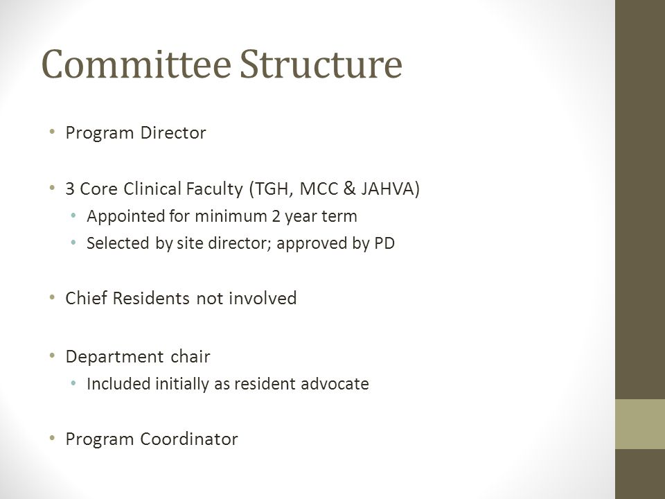 Committee Structure Program Director 3 Core Clinical Faculty (TGH, MCC & JAHVA) Appointed for minimum 2 year term Selected by site director; approved by PD Chief Residents not involved Department chair Included initially as resident advocate Program Coordinator