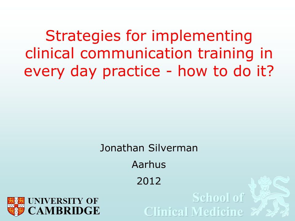 School of Clinical Medicine School of Clinical Medicine UNIVERSITY OF CAMBRIDGE Strategies for implementing clinical communication training in every d