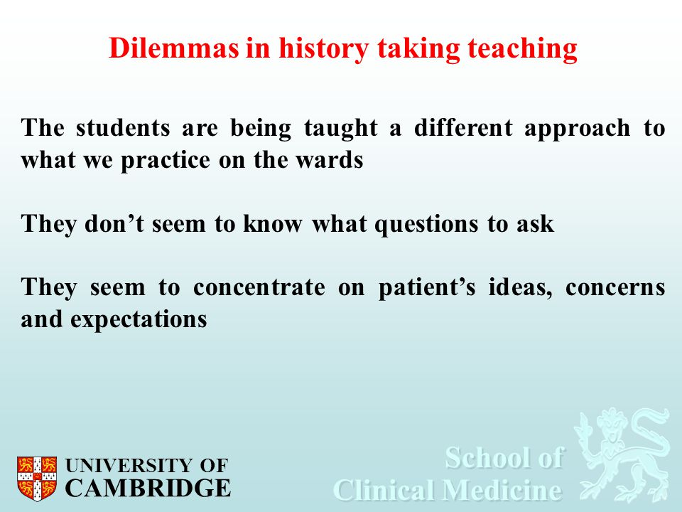 School of Clinical Medicine School of Clinical Medicine UNIVERSITY OF CAMBRIDGE Dilemmas in history taking teaching The students are being taught a di