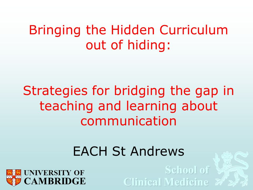 School of Clinical Medicine School of Clinical Medicine UNIVERSITY OF CAMBRIDGE Bringing the Hidden Curriculum out of hiding: Strategies for bridging