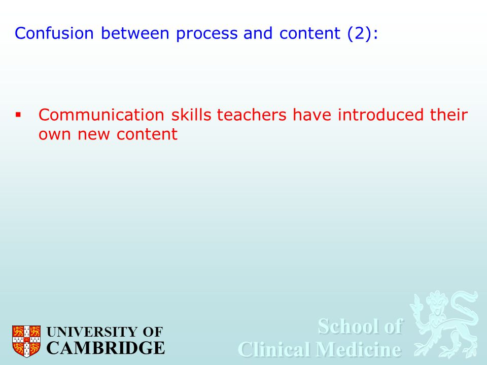 School of Clinical Medicine School of Clinical Medicine UNIVERSITY OF CAMBRIDGE Confusion between process and content (2):  Communication skills teac