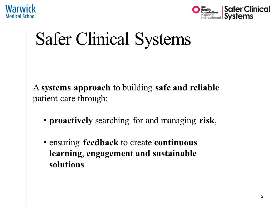 A systems approach to building safe and reliable patient care through: proactively searching for and managing risk, ensuring feedback to create continuous learning, engagement and sustainable solutions Safer Clinical Systems 2