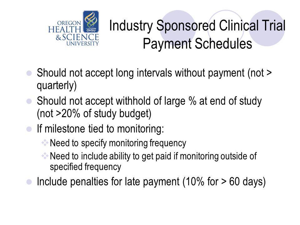 Industry Sponsored Clinical Trial Payment Schedules Should not accept long intervals without payment (not > quarterly) Should not accept withhold of l