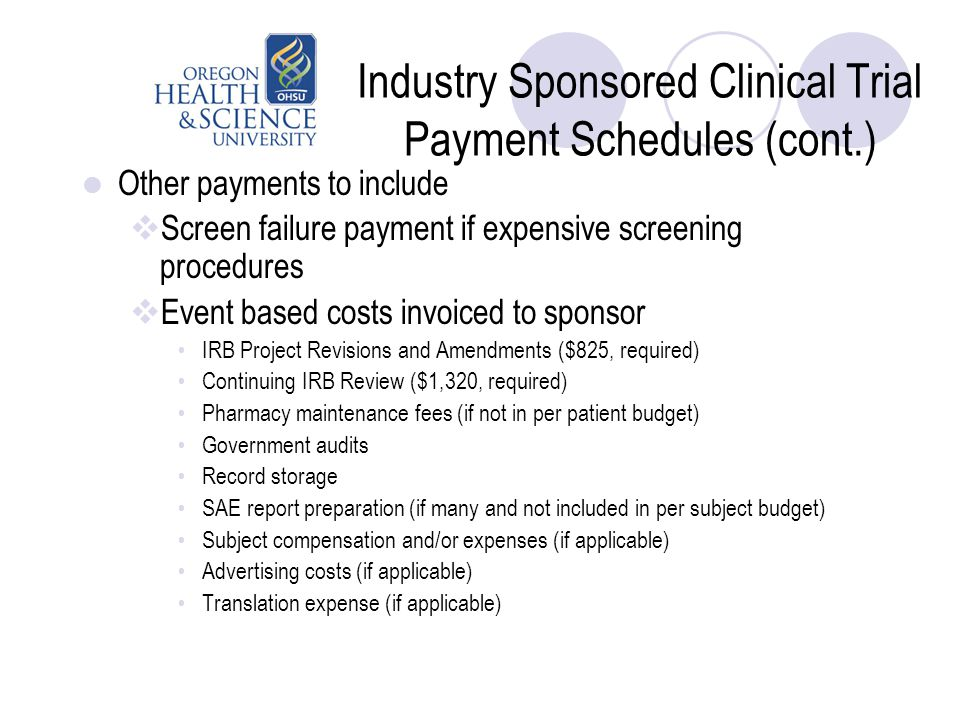 Industry Sponsored Clinical Trial Payment Schedules (cont.) Other payments to include  Screen failure payment if expensive screening procedures  Eve