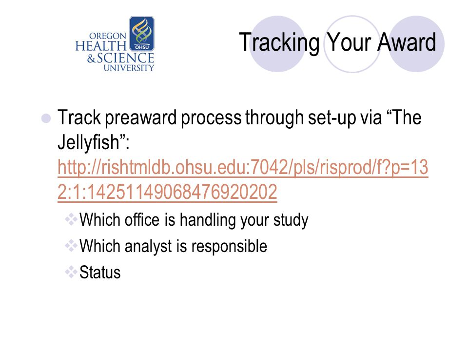 Tracking Your Award Track preaward process through set-up via The Jellyfish : http://rishtmldb.ohsu.edu:7042/pls/risprod/f p=13 2:1:14251149068476920202 http://rishtmldb.ohsu.edu:7042/pls/risprod/f p=13 2:1:14251149068476920202  Which office is handling your study  Which analyst is responsible  Status