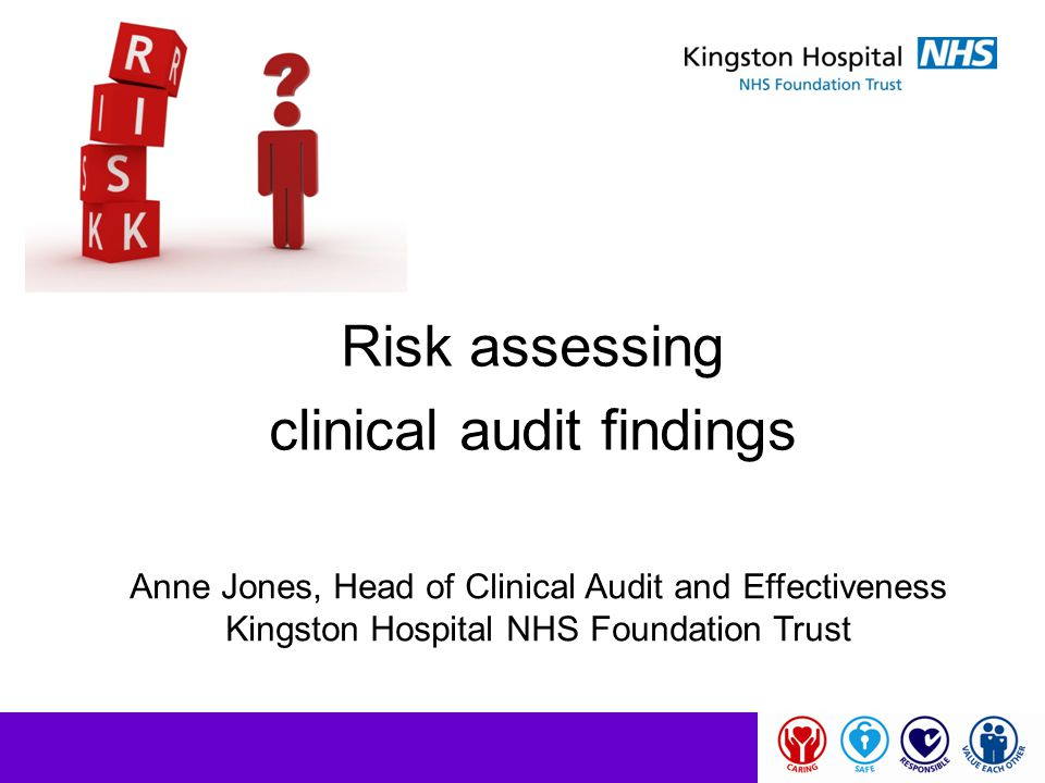 Risk assessing clinical audit findings Anne Jones, Head of Clinical Audit and Effectiveness Kingston Hospital NHS Foundation Trust