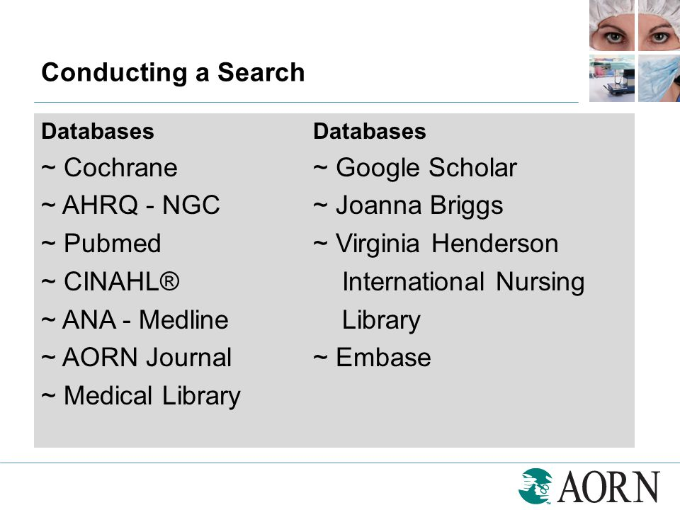 Conducting a Search Databases ~ Cochrane~ Google Scholar ~ AHRQ - NGC~ Joanna Briggs ~ Pubmed~ Virginia Henderson ~ CINAHL® International Nursing ~ AN