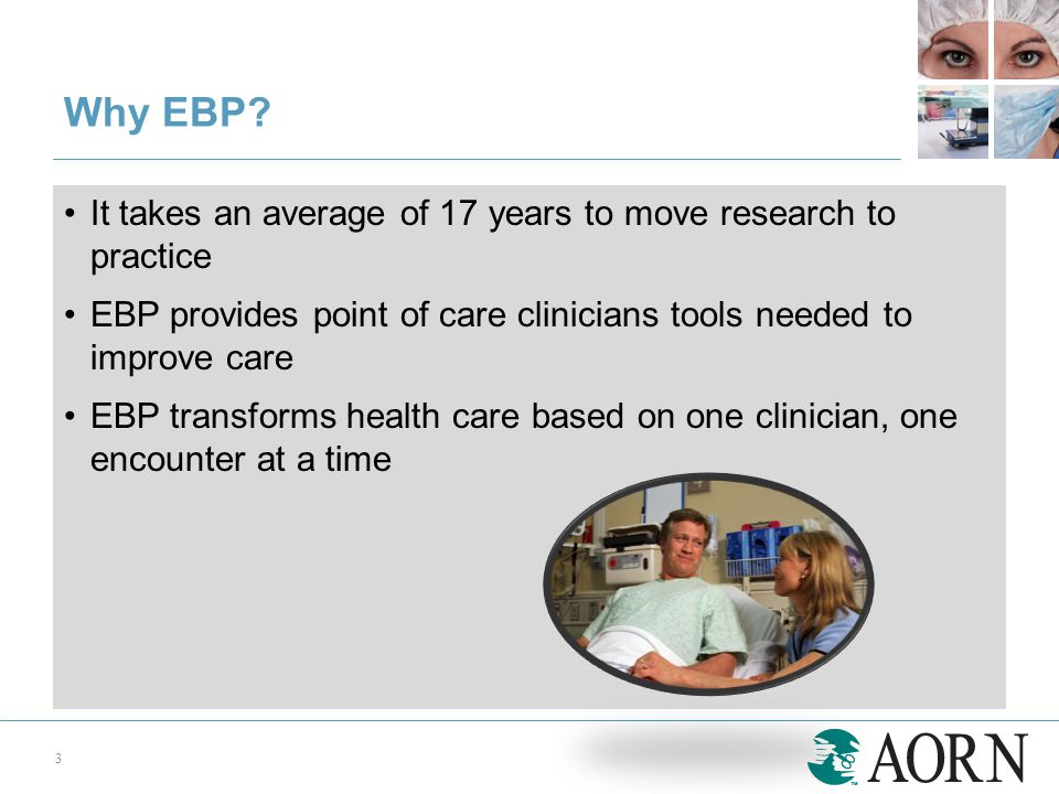 It takes an average of 17 years to move research to practice EBP provides point of care clinicians tools needed to improve care EBP transforms health