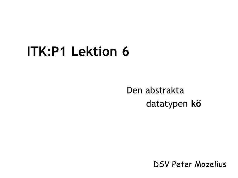 ITK:P1 Lektion 6 Den abstrakta datatypen kö DSV Peter Mozelius