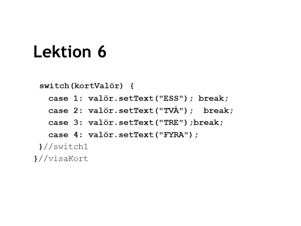 Lektion 6 switch(kortValör) { case 1: valör.setText(