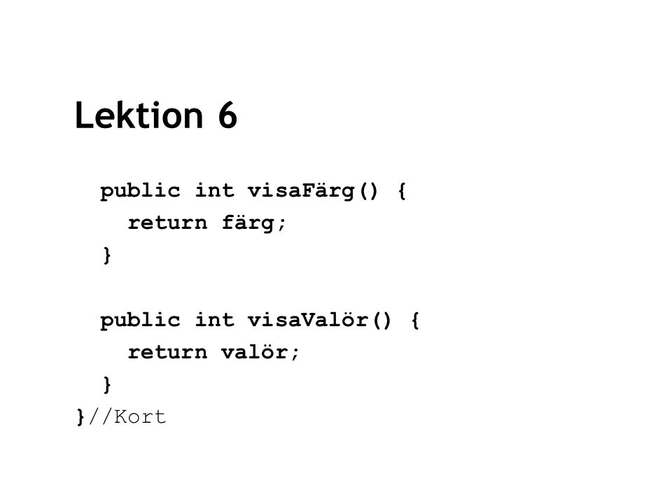 Lektion 6 public int visaFärg() { return färg; } public int visaValör() { return valör; } }//Kort