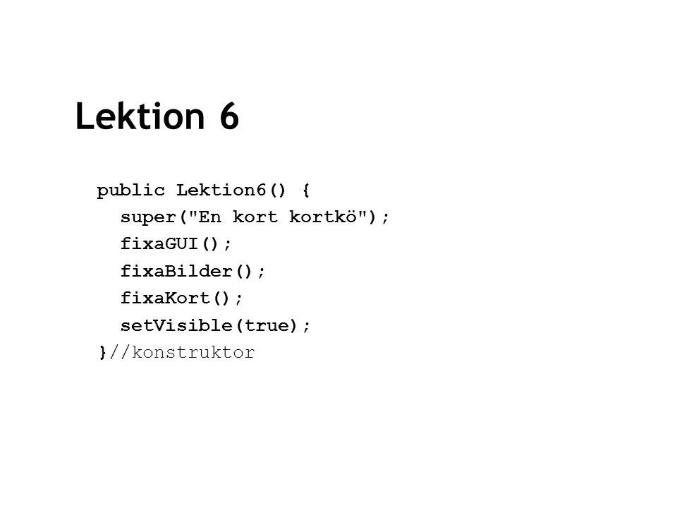 Lektion 6 public Lektion6() { super( En kort kortkö ); fixaGUI(); fixaBilder(); fixaKort(); setVisible(true); }//konstruktor