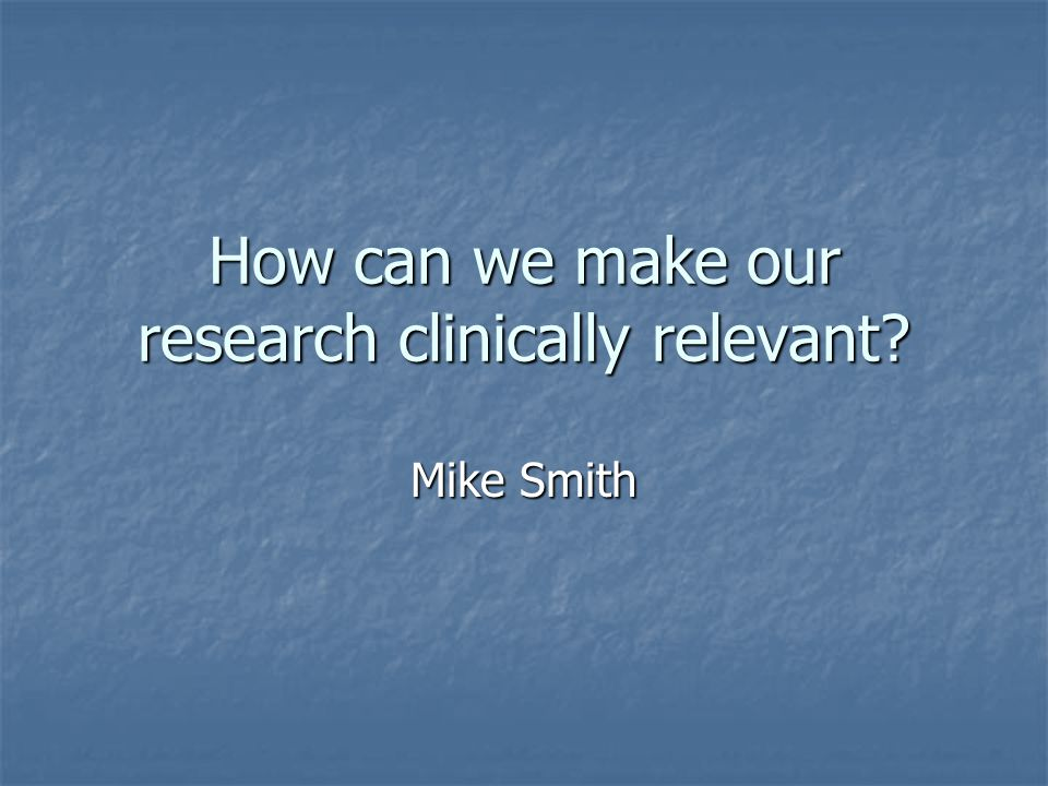 How can we make our research clinically relevant Mike Smith