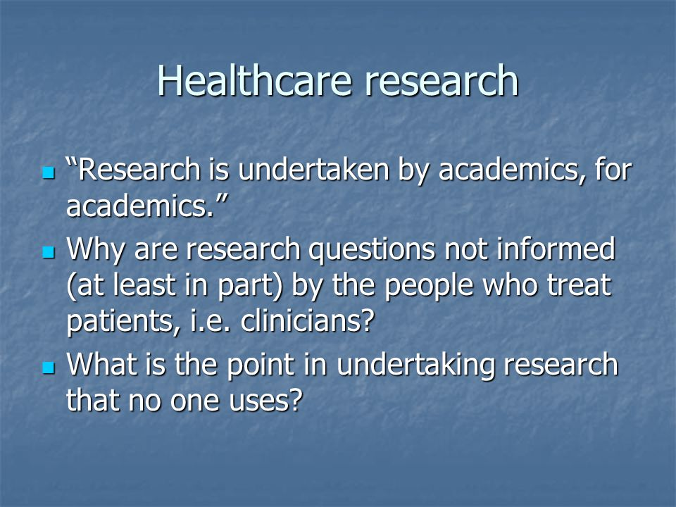 Healthcare research Research is undertaken by academics, for academics. Research is undertaken by academics, for academics. Why are research questions not informed (at least in part) by the people who treat patients, i.e.