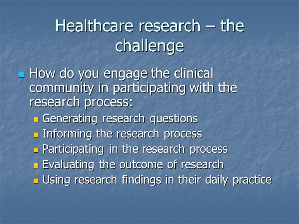 Healthcare research – the challenge How do you engage the clinical community in participating with the research process: How do you engage the clinical community in participating with the research process: Generating research questions Generating research questions Informing the research process Informing the research process Participating in the research process Participating in the research process Evaluating the outcome of research Evaluating the outcome of research Using research findings in their daily practice Using research findings in their daily practice