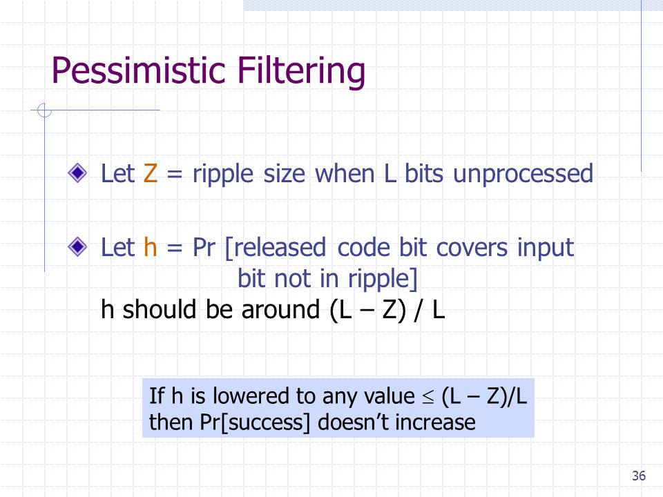 36 Pessimistic Filtering Let Z = ripple size when L bits unprocessed Let h = Pr [released code bit covers input bit not in ripple] h should be around (L – Z) / L If h is lowered to any value  (L – Z)/L then Pr[success] doesn't increase