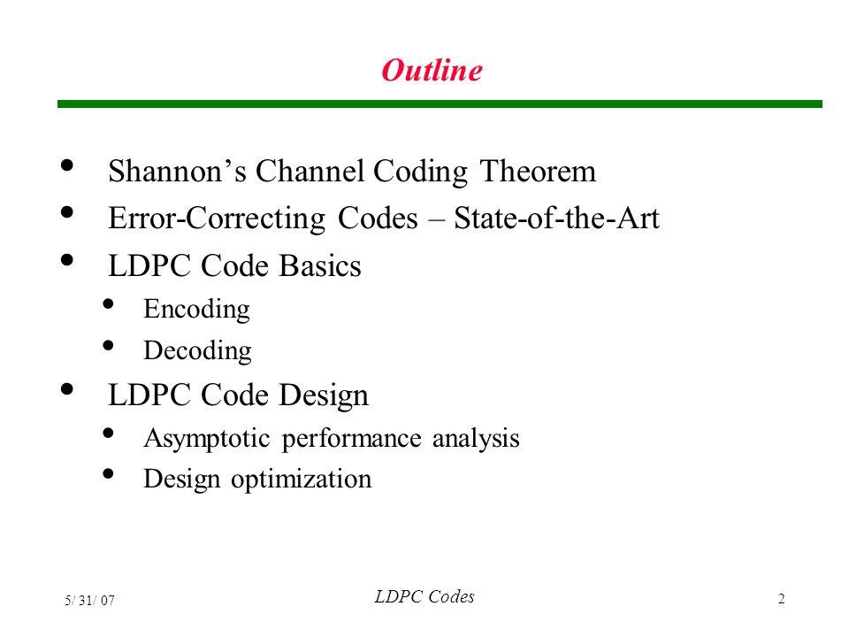 LDPC Codes 5/ 31/ 07 33 Performance of Regular LDPC Codes (3,6) Irregular LDPC Richardson, Shokrollahi, and Urbanke, 2001 n=10 6 R=1/2 Richardson, Shokrollahi, and Urbanke, 2001 n=10 6 R=1/2
