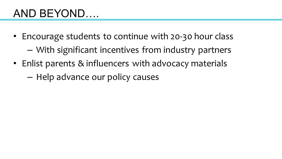 Encourage students to continue with 20-30 hour class – With significant incentives from industry partners Enlist parents & influencers with advocacy materials – Help advance our policy causes AND BEYOND….