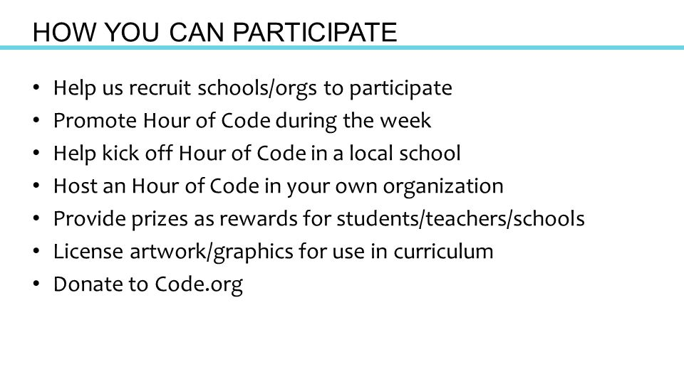Help us recruit schools/orgs to participate Promote Hour of Code during the week Help kick off Hour of Code in a local school Host an Hour of Code in your own organization Provide prizes as rewards for students/teachers/schools License artwork/graphics for use in curriculum Donate to Code.org HOW YOU CAN PARTICIPATE