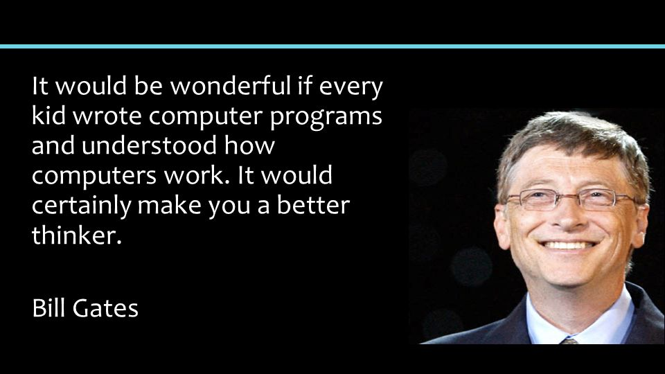 It would be wonderful if every kid wrote computer programs and understood how computers work.