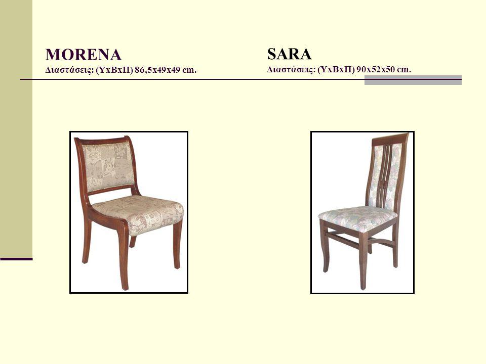 MORENA Διαστάσεις: (ΥxΒxΠ) 86,5x49x49 cm. SARA Διαστάσεις: (ΥxΒxΠ) 90x52x50 cm.