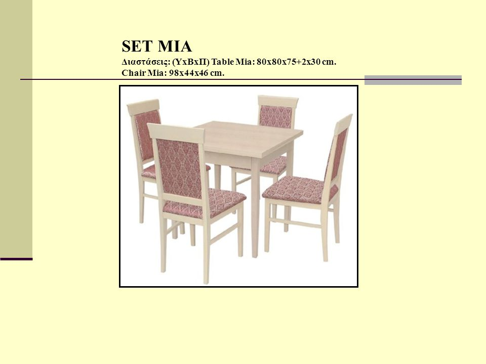SET MIA Διαστάσεις: (ΥxBxΠ) Table Mia: 80x80x75+2x30 cm. Chair Mia: 98x44x46 cm.