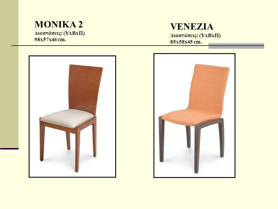 MONIKA 2 Διαστάσεις: (ΥxΒxΠ) 98x57x46 cm. VENEZIA Διαστάσεις: (ΥxΒxΠ) 85x58x45 cm.