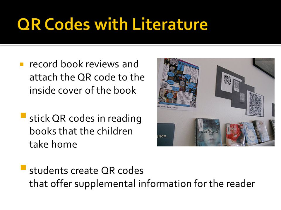  record book reviews and attach the QR code to the inside cover of the book  stick QR codes in reading books that the children take home  students create QR codes that offer supplemental information for the reader