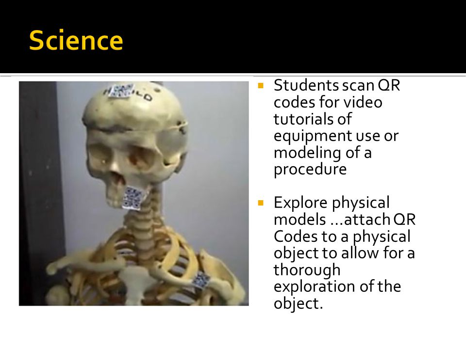 Students scan QR codes for video tutorials of equipment use or modeling of a procedure  Explore physical models …attach QR Codes to a physical object to allow for a thorough exploration of the object.