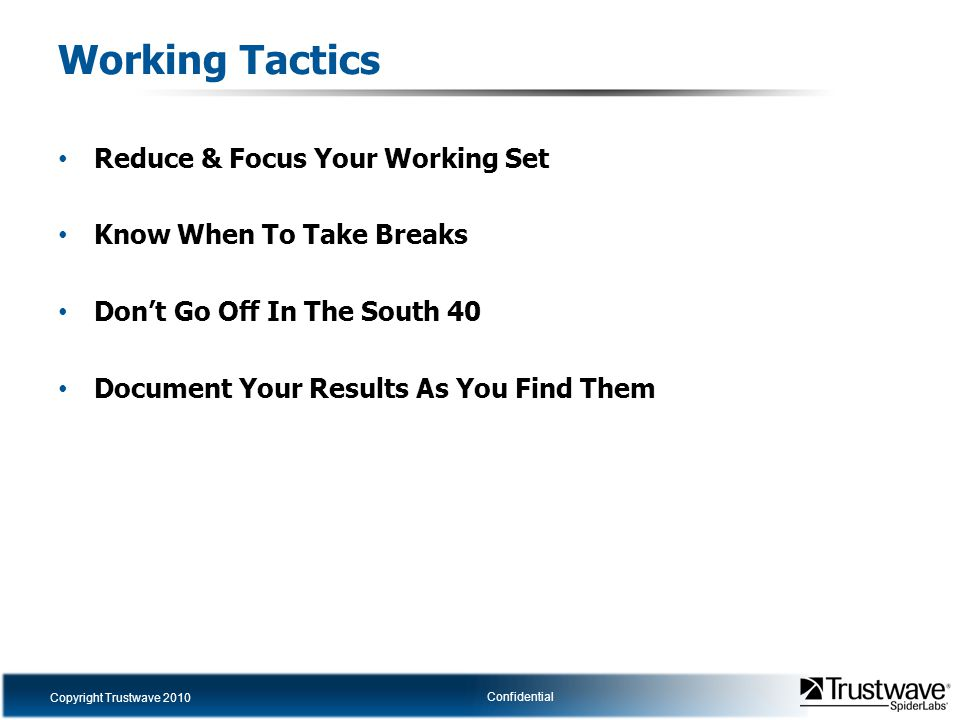 Copyright Trustwave 2010 Confidential Working Tactics Reduce & Focus Your Working Set Know When To Take Breaks Don't Go Off In The South 40 Document Y