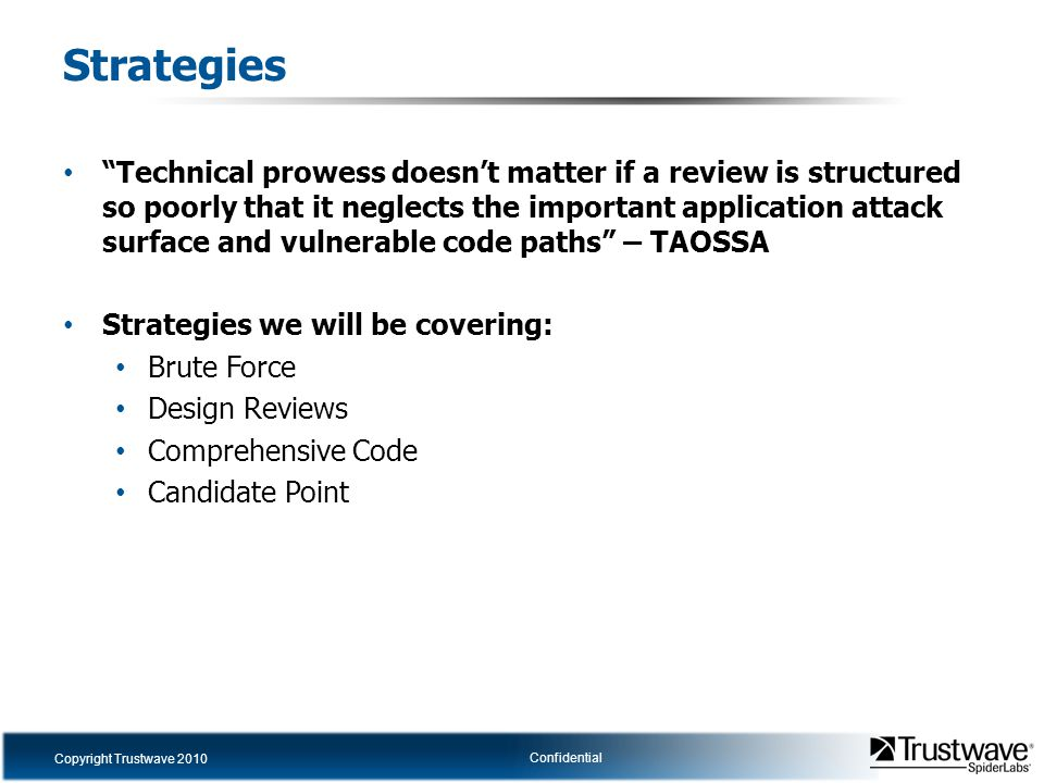 Copyright Trustwave 2010 Confidential Strategies Technical prowess doesn't matter if a review is structured so poorly that it neglects the important application attack surface and vulnerable code paths – TAOSSA Strategies we will be covering: Brute Force Design Reviews Comprehensive Code Candidate Point
