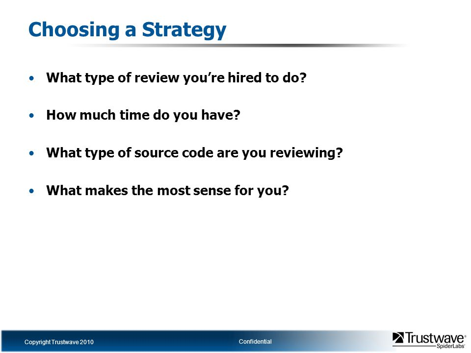 Copyright Trustwave 2010 Confidential Choosing a Strategy What type of review you're hired to do? How much time do you have? What type of source code