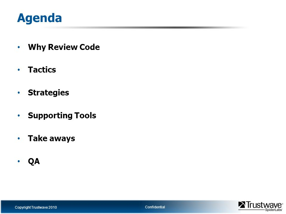 Copyright Trustwave 2010 Confidential Agenda Why Review Code Tactics Strategies Supporting Tools Take aways QA