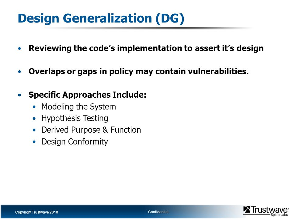 Copyright Trustwave 2010 Confidential Design Generalization (DG) Reviewing the code's implementation to assert it's design Overlaps or gaps in policy