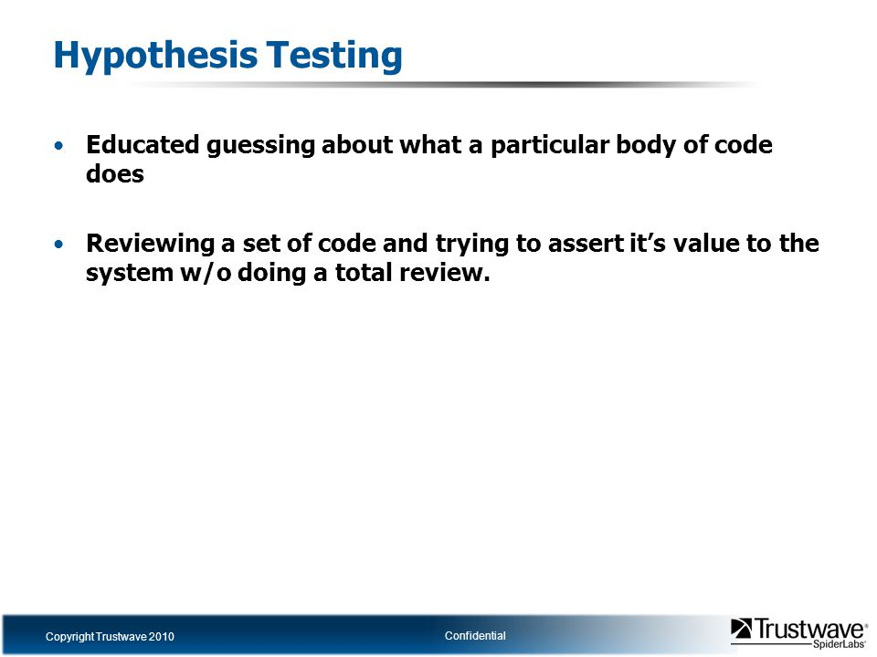 Copyright Trustwave 2010 Confidential Hypothesis Testing Educated guessing about what a particular body of code does Reviewing a set of code and trying to assert it's value to the system w/o doing a total review.