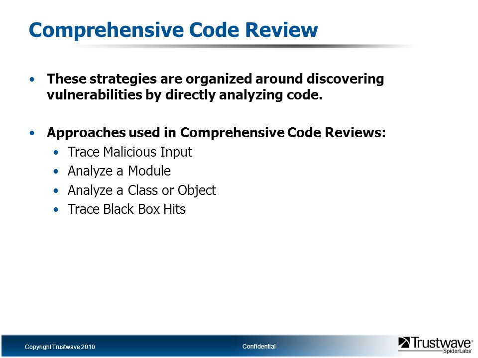 Copyright Trustwave 2010 Confidential Comprehensive Code Review These strategies are organized around discovering vulnerabilities by directly analyzin