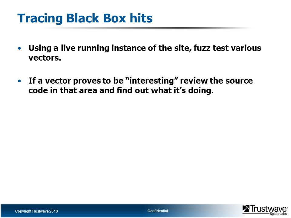 Copyright Trustwave 2010 Confidential Tracing Black Box hits Using a live running instance of the site, fuzz test various vectors.