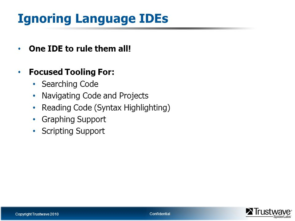 Copyright Trustwave 2010 Confidential Ignoring Language IDEs One IDE to rule them all! Focused Tooling For: Searching Code Navigating Code and Project