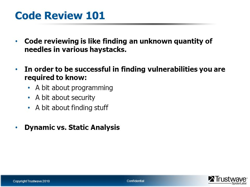 Copyright Trustwave 2010 Confidential Code Review 101 Code reviewing is like finding an unknown quantity of needles in various haystacks. In order to
