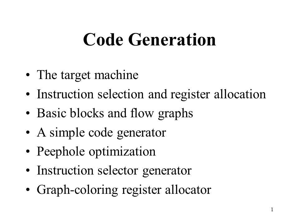 1 Code Generation The target machine Instruction selection and register allocation Basic blocks and flow graphs A simple code generator Peephole optimization Instruction selector generator Graph-coloring register allocator