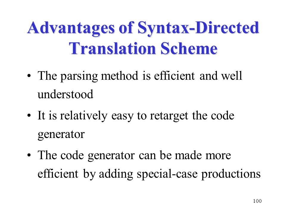 100 Advantages of Syntax-Directed Translation Scheme The parsing method is efficient and well understood It is relatively easy to retarget the code generator The code generator can be made more efficient by adding special-case productions