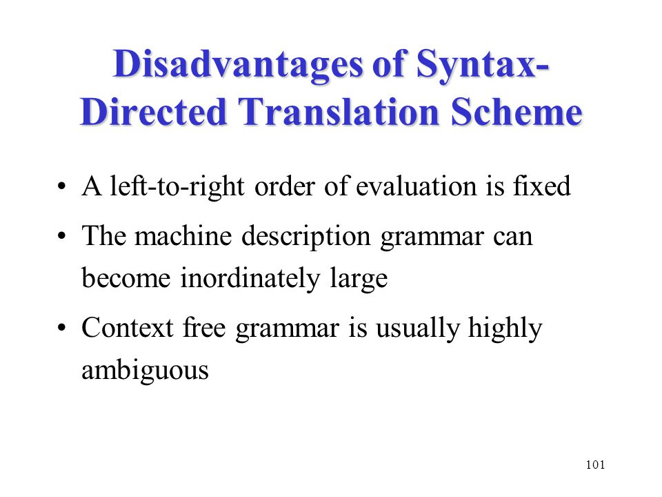 101 Disadvantages of Syntax- Directed Translation Scheme A left-to-right order of evaluation is fixed The machine description grammar can become inordinately large Context free grammar is usually highly ambiguous
