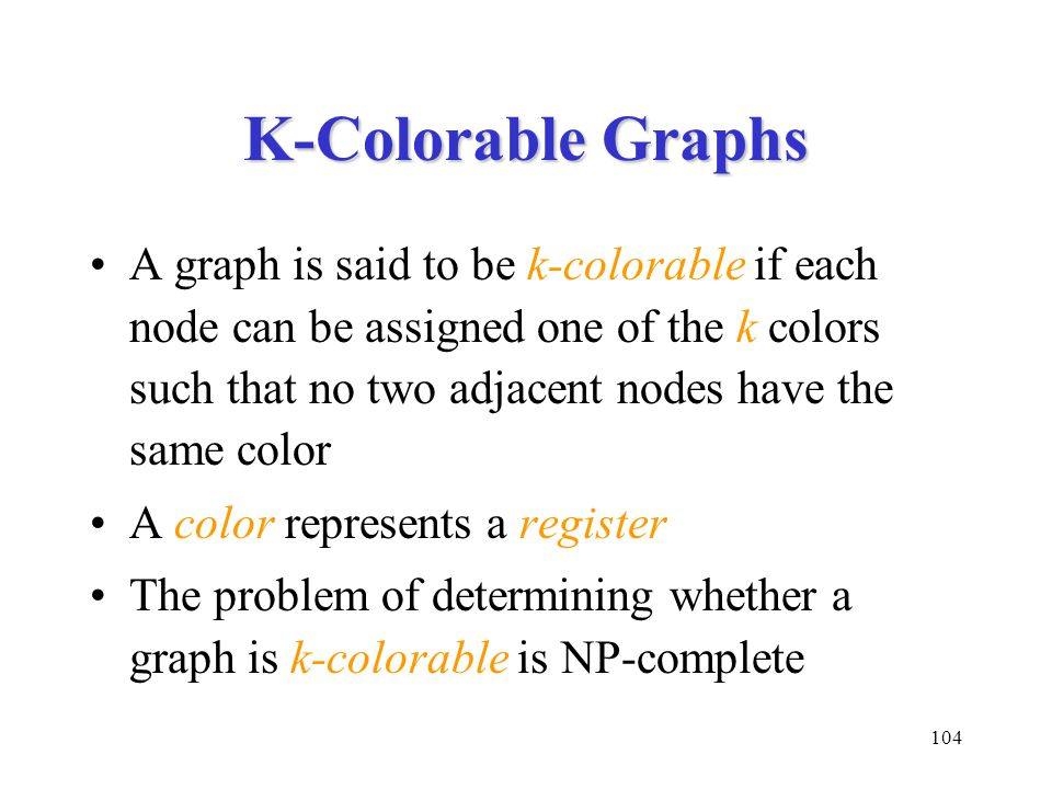 104 K-Colorable Graphs A graph is said to be k-colorable if each node can be assigned one of the k colors such that no two adjacent nodes have the same color A color represents a register The problem of determining whether a graph is k-colorable is NP-complete