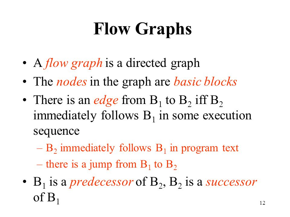 12 Flow Graphs A flow graph is a directed graph The nodes in the graph are basic blocks There is an edge from B 1 to B 2 iff B 2 immediately follows B 1 in some execution sequence –B 2 immediately follows B 1 in program text –there is a jump from B 1 to B 2 B 1 is a predecessor of B 2, B 2 is a successor of B 1