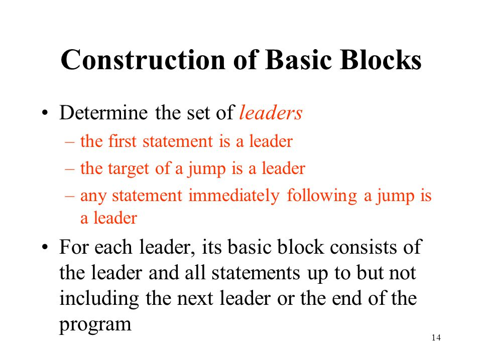 14 Construction of Basic Blocks Determine the set of leaders –the first statement is a leader –the target of a jump is a leader –any statement immediately following a jump is a leader For each leader, its basic block consists of the leader and all statements up to but not including the next leader or the end of the program