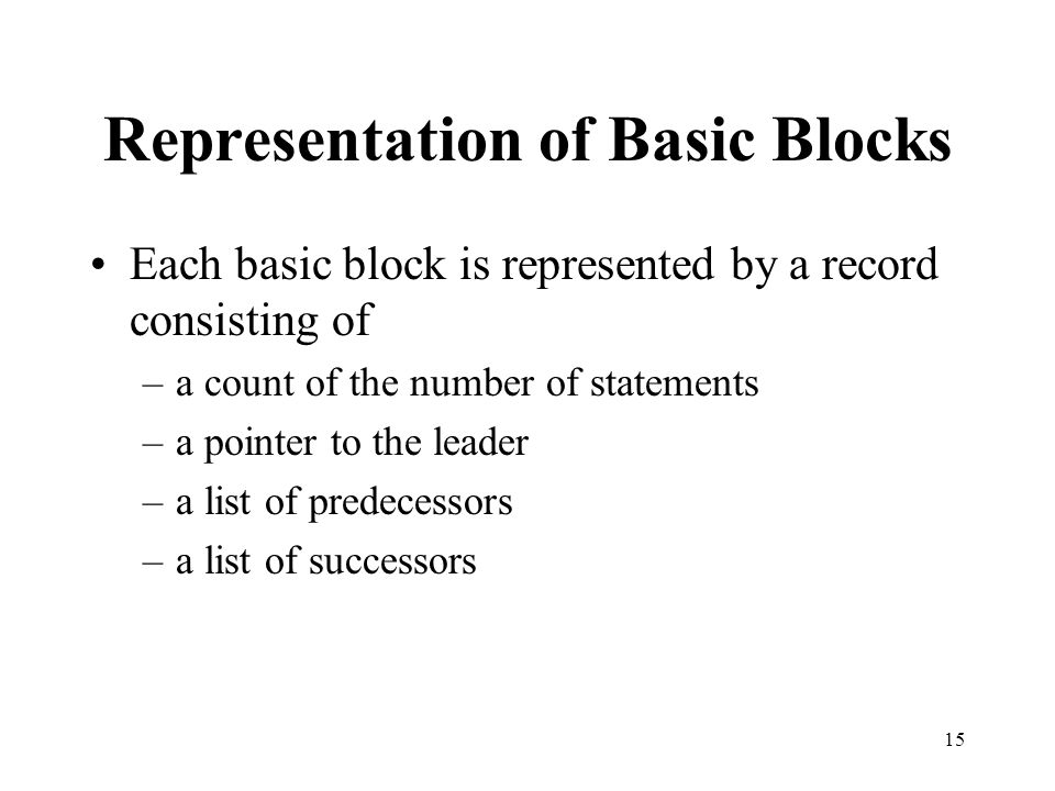 15 Representation of Basic Blocks Each basic block is represented by a record consisting of –a count of the number of statements –a pointer to the leader –a list of predecessors –a list of successors