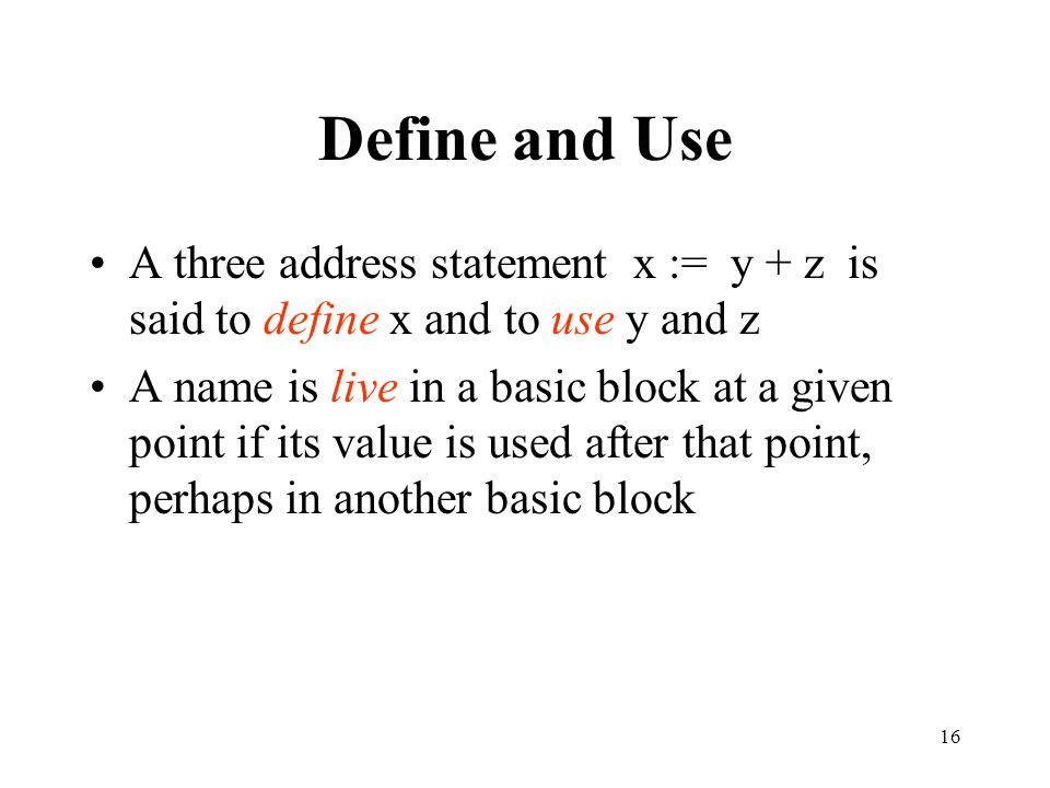 16 Define and Use A three address statement x := y + z is said to define x and to use y and z A name is live in a basic block at a given point if its value is used after that point, perhaps in another basic block