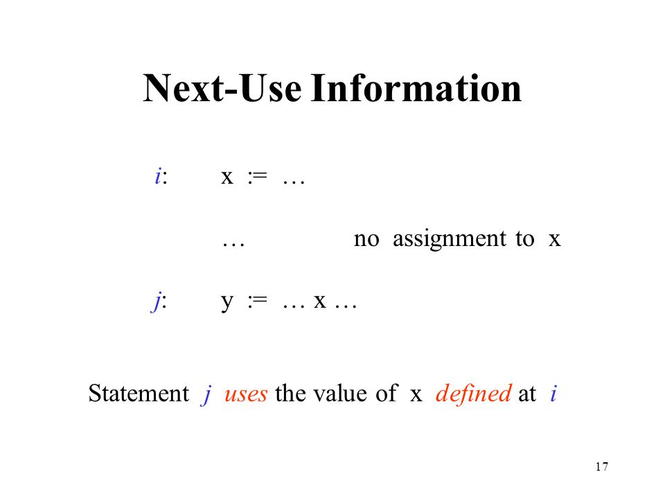 17 Next-Use Information i:x := … …no assignment to x j:y := … x … Statement j uses the value of x defined at i