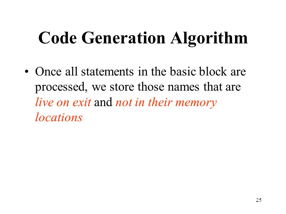 25 Code Generation Algorithm Once all statements in the basic block are processed, we store those names that are live on exit and not in their memory locations