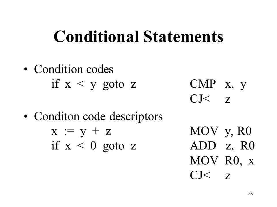 29 Conditional Statements Condition codes if x < y goto zCMP x, y CJ< z Conditon code descriptors x := y + zMOV y, R0 if x < 0 goto zADD z, R0 MOV R0, x CJ< z